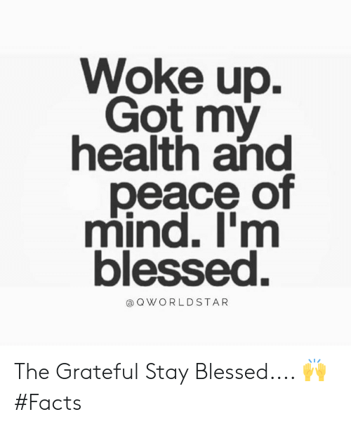 Blessed, Facts, and Worldstar: Woke up.  Got my  health and  peace of  mind. I'm  blessed.  @ Q WORLDSTAR The Grateful Stay Blessed.... 🙌 #Facts
