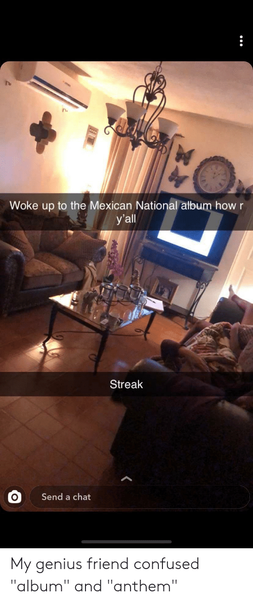 """Confused, Chat, and Genius: Woke up to the Mexican National album how r  У all  Streak  Send a chat My genius friend confused """"album"""" and """"anthem"""""""