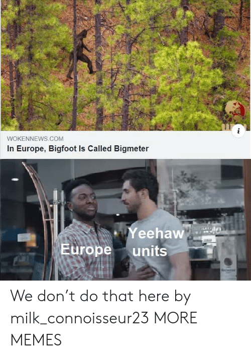 Europe: WOKENNEWS.COM  In Europe, Bigfoot Is Called Bigmeter  Yeehaw  Europe  units We don't do that here by milk_connoisseur23 MORE MEMES