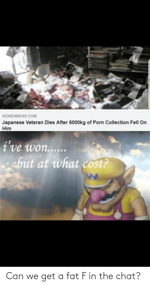 At What: WOKENNEWS.COM  Japanese Veteran Dies After 6000kg of Porn Collection Fell On  Him  i've won......  ebut at what cost? Can we get a fat F in the chat?