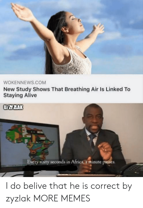 Linked: WOKENNEWS.COM  New Study Shows That Breathing Air Is Linked To  Staying Alive  UAZAK  Every sixty seconds in Africa, a minute passes I do belive that he is correct by zyzlak MORE MEMES