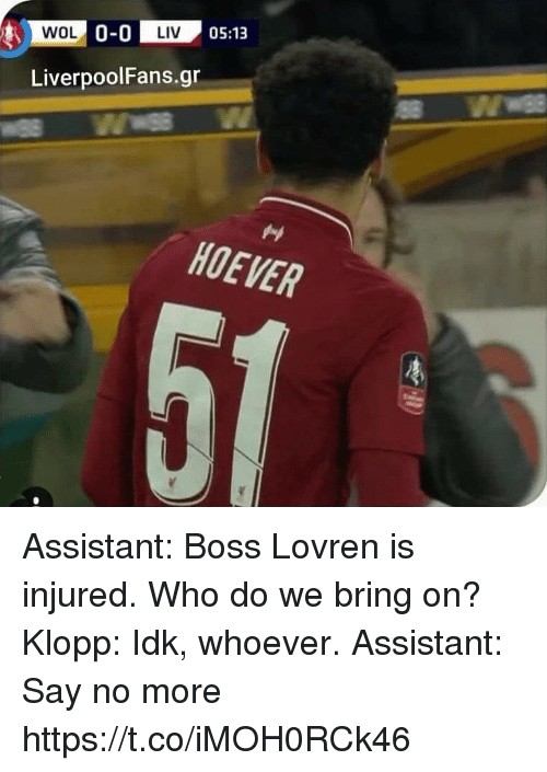 Memes, Say No More, and 🤖: WOL 0-LIV  LIV  05:13  LiverpoolFans.gr  HOEVER Assistant: Boss Lovren is injured. Who do we bring on?   Klopp: Idk, whoever.   Assistant: Say no more https://t.co/iMOH0RCk46