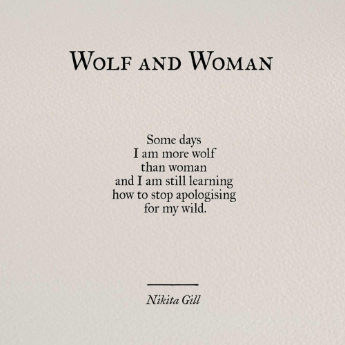 nikita: WOLF AND WOMAN  Some days  I am more wolf  than woman  and I am still learning  how to stop apologising  for my wild,  Nikita Gill