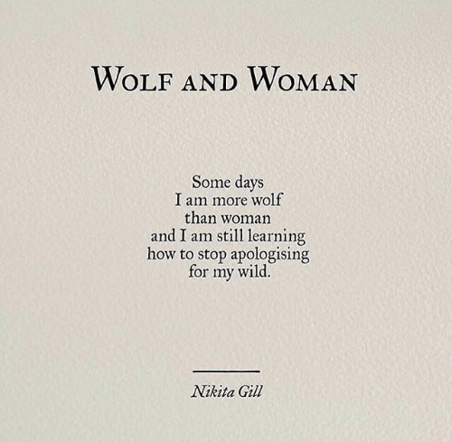 nikita: WOLF ANDWOMAN  Some days  I am more wolf  than woman  and I am still learning  how to stop apologising  wild.  for  my  Nikita Gill