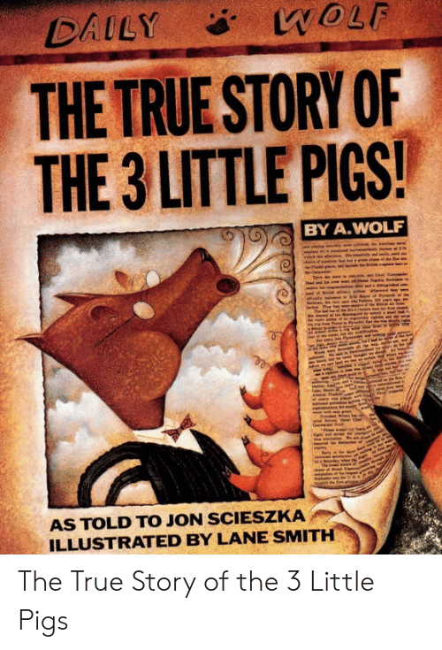 Memes, True, and True Story: WOLF  DAILY  THE TRUE STORY OF  THE 3 LITTLE PIGS!  BY A.WOLF  am, ed  M of Ptt  r the  Thn  b  Ne  Pam  pan  seen  Nav Ci  Cmma  init  re  The bd n f n  the fint ll  3  AS TOLD TO JON SCIESZKA  ILLUSTRATED BY LANE SMITH The True Story of the 3 Little Pigs