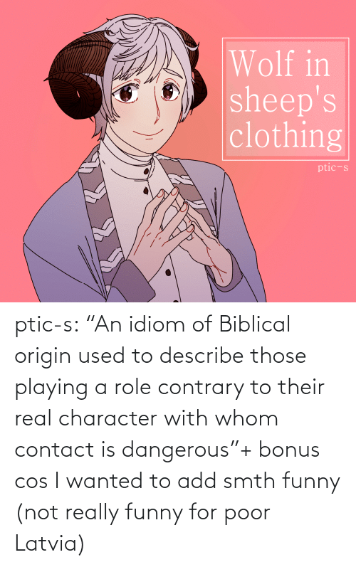 "Bonus: Wolf in  sheep's  clothing  ptic-s ptic-s:  ""An idiom of Biblical origin used to describe those playing a role contrary to their real character with whom contact is dangerous""+ bonus cos I wanted to add smth funny (not really funny for poor Latvia)"