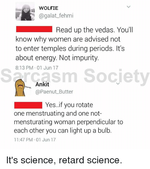 Sarcasm Society: WOLFIE  agalat_fehmi  Read up the vedas. You'll  know why women are advised not  to enter temples during periods. It's  about energy. Not impurity.  8:13 PM 01 Jun 17  Sarcasm Society  sm Socjety  ,, Ankit  @Paenut Butter  Yes.if you rotate  one menstruating and one not-  mensturating woman perpendicular to  each other you can light up a bulb.  11:47 PM 01 Jun 17 It's science, retard science.