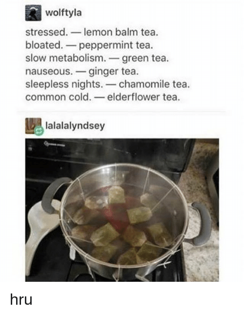 Tumblr, Common, and Cold: wolftyla  stressed  lemon balm tea.  bloated. peppermint tea  slow metabolism  green tea  nauseous. ginger tea  sleepless nights  chamomile tea  common cold  elderflower tea  DAlalalalyndsey hru
