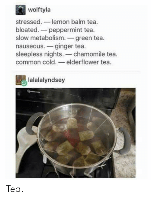 Common, Cold, and Tea: wolftyla  stressed.- lemon balm tea.  bloated.-peppermint tea.  slow metabolism.-green tea  nauseous.-ginger tea.  sleepless nights.-chamomile tea.  common cold.- elderflower tea.  lalalalyndsey Tea.