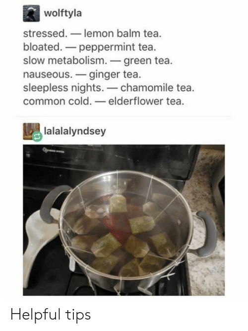 Common, Cold, and Tea: wolftyla  stressed.-lemon balm tea.  bloated.-peppermint tea.  slow metabolism.green tea.  nauseous.-ginger tea.  sleepless nights.-chamomile tea.  common cold.-elderflower tea.  lalalalyndsey Helpful tips