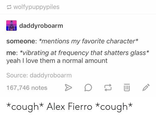 Love, Yeah, and Glass: wolfypuppypiles  daddyroboarm  someone: *mentions my favorite character*  me: vibrating at frequency that shatters glass*  yeah I love them a normal amount  Source: daddyroboarm  167,746 notes *cough* Alex Fierro *cough*