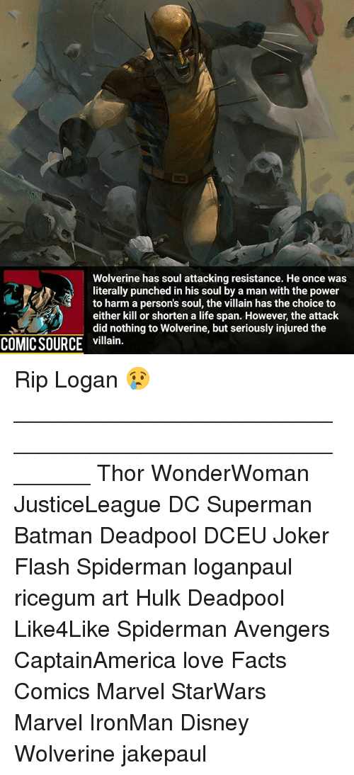 Deadpoole: Wolverine has soul attacking resistance. He once was  literally punched in his soul by a man with the power  to harm a person's soul, the villain has the choice to  either kill or shorten a life span. However, the attack  did nothing to Wolverine, but seriously injured the  COMIC SOURCE villain. Rip Logan 😢 ________________________________________________________ Thor WonderWoman JusticeLeague DC Superman Batman Deadpool DCEU Joker Flash Spiderman loganpaul ricegum art Hulk Deadpool Like4Like Spiderman Avengers CaptainAmerica love Facts Comics Marvel StarWars Marvel IronMan Disney Wolverine jakepaul