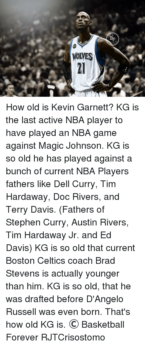 Nba Games: WOLVES  BF How old is Kevin Garnett?  KG is the last active NBA player to have played an NBA game against Magic Johnson.  KG is so old he has played against a bunch of current NBA Players fathers like Dell Curry, Tim Hardaway, Doc Rivers, and Terry Davis. (Fathers of Stephen Curry, Austin Rivers, Tim Hardaway Jr. and Ed Davis)  KG is so old that current Boston Celtics coach Brad Stevens is actually younger than him.  KG is so old, that he was drafted before D'Angelo Russell was even born.  That's how old KG is.  © Basketball Forever  RJTCrisostomo