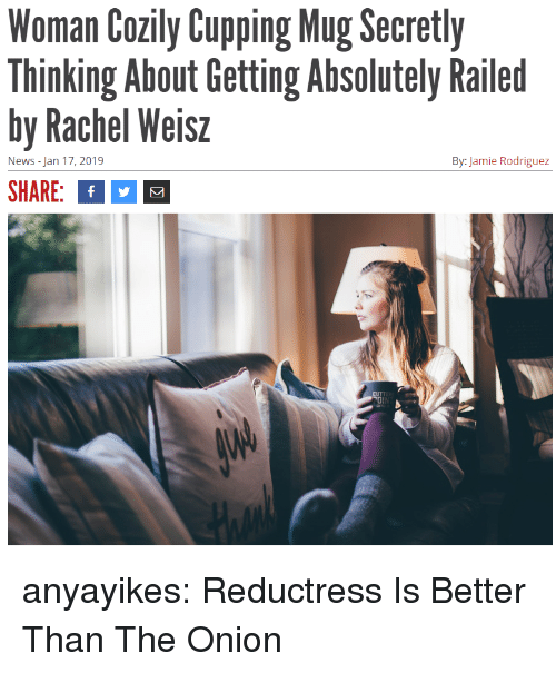 The Onion: Woman Cozily CupgMg cretly  Thinking About Getting Absolutely Railed  by Rachel Weisz  SHARE: f  News - Jan 17, 2019  By: Jamie Rodriguez anyayikes: Reductress Is Better Than The Onion