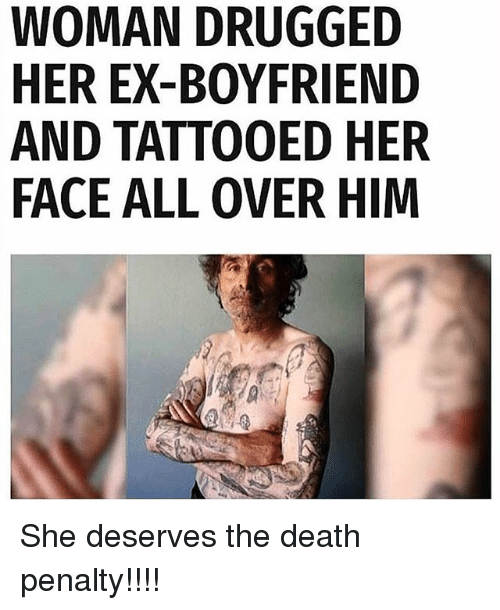 Memes, Death, and Boyfriend: WOMAN DRUGGED  HER EX-BOYFRIEND  AND TATTOOED HER  FACE ALL OVER HIM She deserves the death penalty!!!!