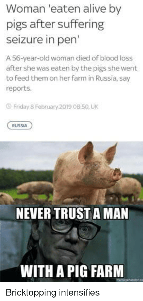 Alive, Friday, and Old Woman: Woman 'eaten alive by  pigs after suffering  Seizure in pen  A 56-year-old woman died of blood loss  after she was eaten by the pigs she went  to feed them on her farm in Russia, say  reports.  Friday 8 February 2019 08:50 UK  RUSSIA  NEVER TRUST A MAN  WITH A PIG FARM Bricktopping intensifies