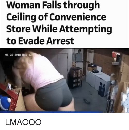 Memes, 🤖, and Woman: Woman Falls through  Ceiling of Convenience  Store While Attempting  to Evade Arrest  06-25-2018 Mon 12 LMAOOO