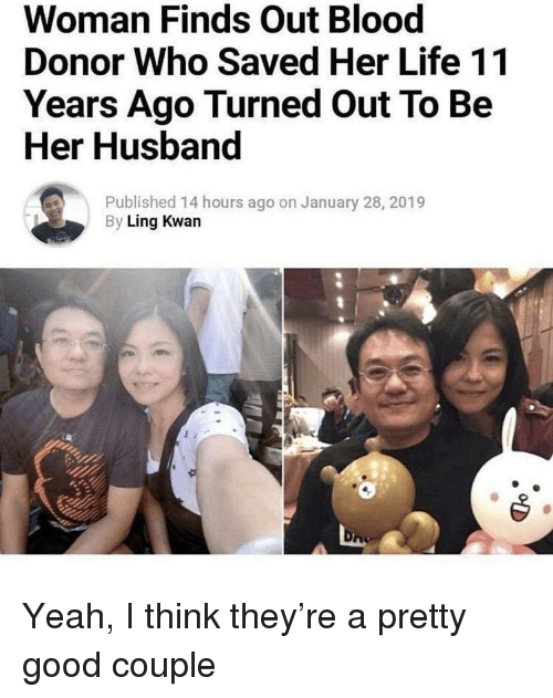 Life, Yeah, and Good: Woman Finds Out Blood  Donor Who Saved Her Life 11  Years Ago Turned Out To Be  Her Husband  Published 14 hours ago on January 28, 2019  By Ling Kwan Yeah, I think they're a pretty good couple