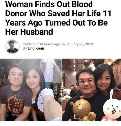 Life, Husband, and Her: Woman Finds Out Blood  Donor Who Saved Her Life 11  Years Ago Turned Out To Be  Her Husband  Published 14 hours ago on January 28, 2019  By Ling Kwan