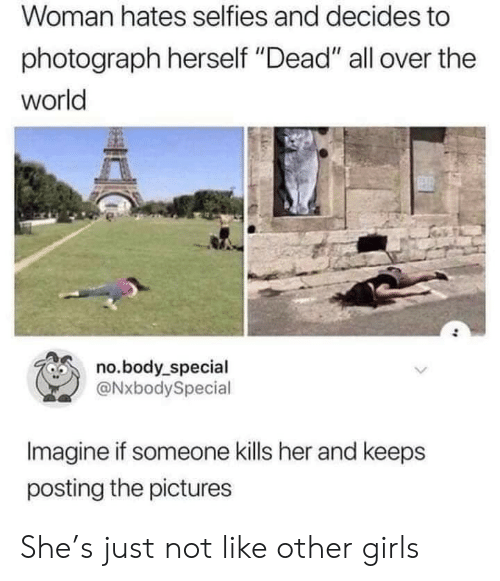 """hates: Woman hates selfies and decides to  photograph herself """"Dead"""" all over the  world  no.body_special  @NxbodySpecial  Imagine if someone kills her and keeps  posting the pictures She's just not like other girls"""