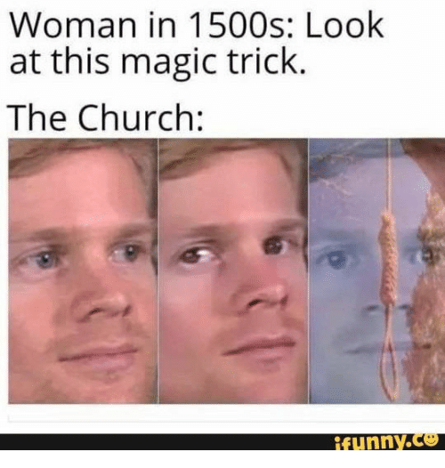 Look At This: Woman in 1500s: Look  at this magic trick.  The Church:  ifunny.co
