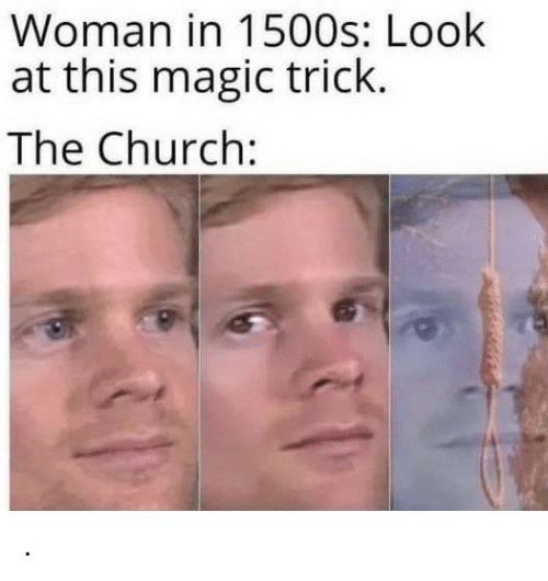 Look At This: Woman in 1500s: Look  at this magic trick.  The Church: .
