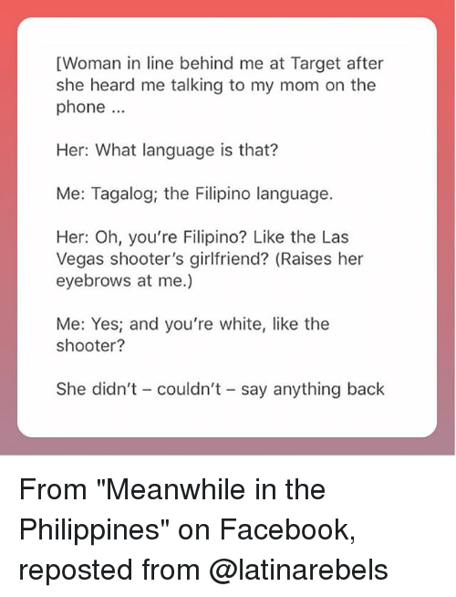 """Facebook, Memes, and Phone: [Woman in line behind me at Target after  she heard me talking to my mom on the  phone.  Her: What language is that?  Me: Tagalog, the Filipino language.  Her: Oh, you're Filipino? Like the Las  Vegas shooter's girlfriend? (Raises her  eyebrows at me.)  Me: Yes; and you're white, like the  shooter?  She didn't couldn't - say anything back From """"Meanwhile in the Philippines"""" on Facebook, reposted from @latinarebels"""