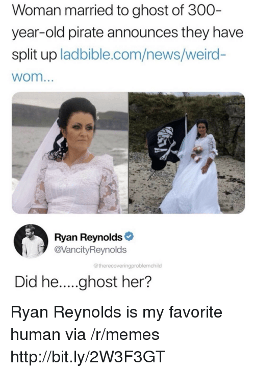 Memes, News, and Weird: Woman married to ghost of 300  year-old pirate announces they have  split up ladbible.com/news/weird-  wom  Ryan Reynolds  @VancityReynolds  @therecoveringproblemchild Ryan Reynolds is my favorite human via /r/memes http://bit.ly/2W3F3GT