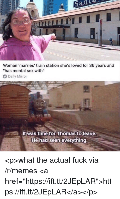 """Memes, Sex, and Fuck: Woman 'marries' train station she's loved for 36 years and  """"has mental sex with""""  Daily Mirror  It was time for Thomas to leave  Heihad seen evervthing, <p>what the actual fuck via /r/memes <a href=""""https://ift.tt/2JEpLAR"""">https://ift.tt/2JEpLAR</a></p>"""