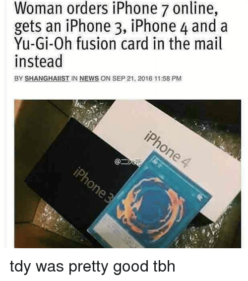 tdi: Woman orders iPhone 7 online,  gets an iPhone 3, iPhone 4 and a  Yu-Gi-Oh fusion card in the mail  instead  BY SHANGHAIIST IN NEWS ON SEP 21, 2016 11:58 PM tdy was pretty good tbh