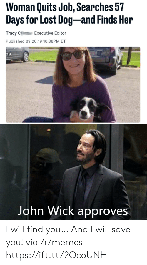 executive: Woman Quits Job, Searches 57  Days for Lost Dog-and Finds Her  Tracy C  Executive Editor  Published 09.20.19 10:38PM ET  ng  Vangeeo  John Wick approves I will find you… And I will save you! via /r/memes https://ift.tt/2OcoUNH