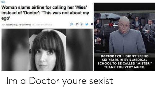 Doctor, School, and Thank You: Woman slams airline for calling her 'Miss'  instead of 'Doctor': 'This was not about my  ego  DOCTOR EVIL.I DIDN'T SPEND  SIX YEARS IN EVIL MEDICAL  SCHOOL TO BE CALLED MISTER.  THANK YOU VERY MUCH. Im a Doctor youre sexist