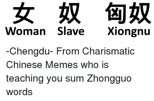 chinese meme: Woman Slave Xiongnu -Chengdu- From Charismatic Chinese Memes who is teaching you sum Zhongguo words