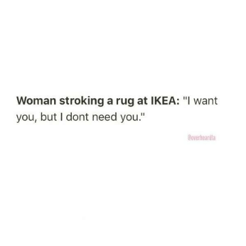 "Dont Need: Woman stroking a rug at IKEA: ""I want  you, but I dont need you.""  Coverheardla"