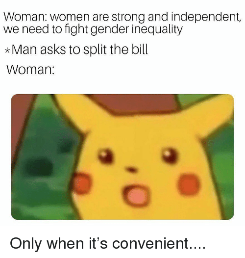 inequality: Woman: women are strong and independent,  we need to fight gender inequality  *Man asks to split the bill  Woman Only when it's convenient....