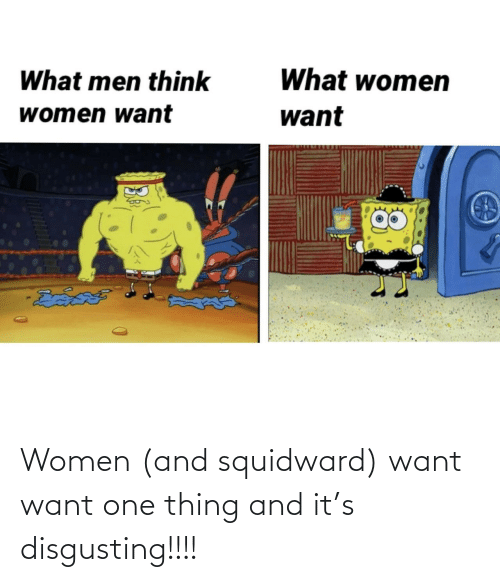 thing: Women (and squidward) want want one thing and it's disgusting!!!!