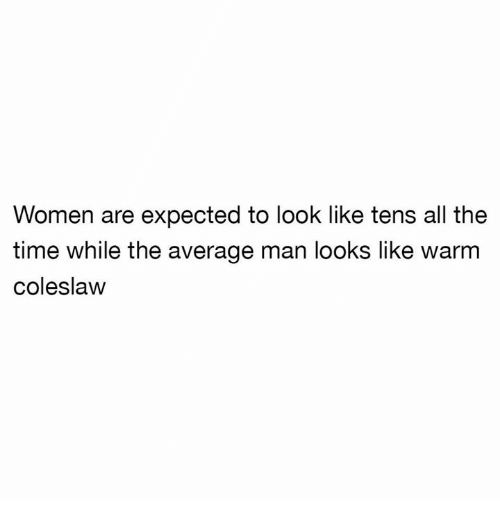 Time, Women, and Humans of Tumblr: Women are expected to look like tens all the  time while the average man looks like warm  coleslavw