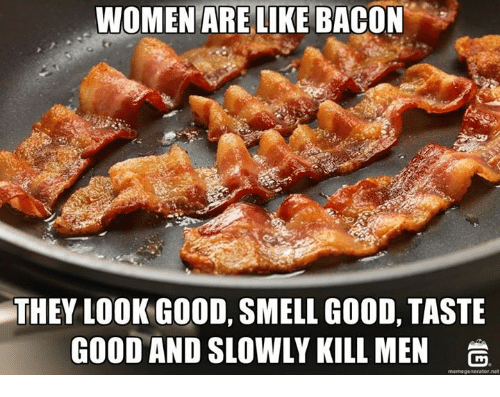 Dank, 🤖, and Net: WOMEN ARE LIKE BACON  THEY LOOK GOOD, SMELL GOOD, TASTE  GOOD AND SLOWLY KILL MEN  memegenerator net