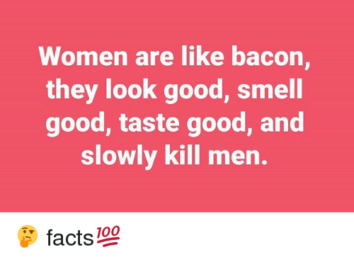 Women Are Like Bacon: Women are like bacon  they look good, smell  good, taste good, and  slowly kill men 🤔 facts💯