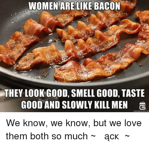 Women Are Like Bacon: WOMEN ARE LIKE BACON  THEY LOOK GOOD, SMELL GOOD, TASTE  GOOD AND SLOWLY KILL MEN  memegenerator not We know, we know, but we love them both so much ~♫இണącкஇ♫~