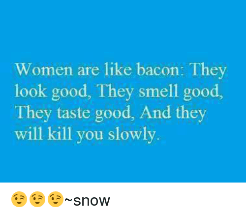 Women Are Like Bacon: Women are like bacon: They  look good, They smell good,  They taste good, And they  will kill you slowly 😉😉😉~snow