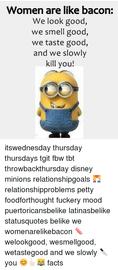 Women Are Like Bacon: Women are like bacon:  We look good,  we smell good,  we taste good,  and we slowly  kill you itswednesday thursday thursdays tgit fbw tbt throwbackthursday disney minions relationshipgoals 💑 relationshipproblems petty foodforthought fuckery mood puertoricansbelike latinasbelike statusquotes belike we womenarelikebacon 🥓 welookgood, wesmellgood, wetastegood and we slowly 🔪 you 😊👆🏻😹 facts