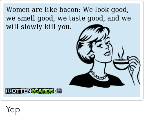 Women Are Like Bacon: Women are like bacon: We look good,  we smell good, we taste good, and we  will slowly kill you.  ROTTENeCARDS  CARD Yep