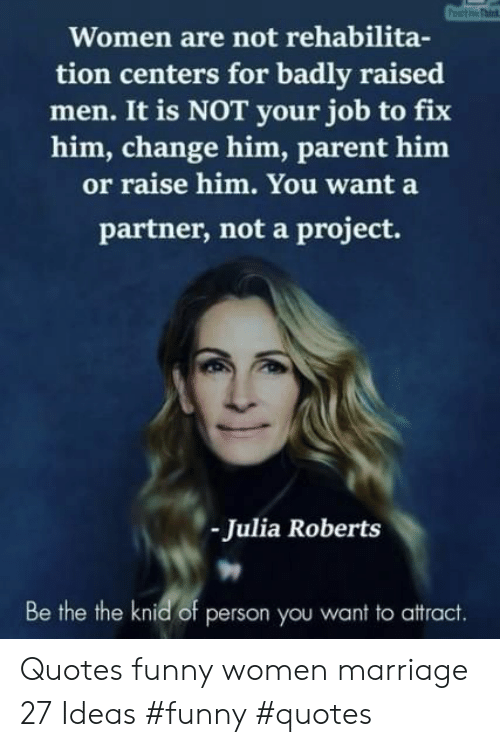 tion: Women are not rehabilita-  tion centers for badly raised  men. It is NOT your job to fix  him, change him, parent him  or raise him. You want a  partner, not a project.  Julia Roberts  Be the the knid of person you want to attract. Quotes funny women marriage 27 Ideas #funny #quotes