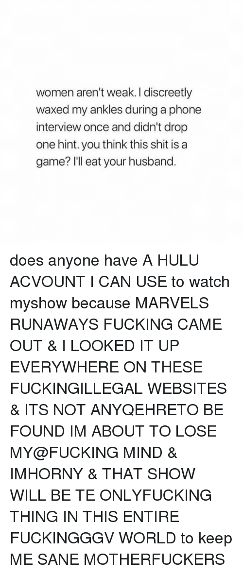 websites: women aren't weak. I discreetly  waxed my ankles during a phone  interview once and didn't drop  one hint. you think this shit is a  game? Ill eat your husband. does anyone have A HULU ACVOUNT I CAN USE to watch myshow because MARVELS RUNAWAYS FUCKING CAME OUT & I LOOKED IT UP EVERYWHERE ON THESE FUCKINGILLEGAL WEBSITES & ITS NOT ANYQEHRETO BE FOUND IM ABOUT TO LOSE MY@FUCKING MIND & IMHORNY & THAT SHOW WILL BE TE ONLYFUCKING THING IN THIS ENTIRE FUCKINGGGV WORLD to keep ME SANE MOTHERFUCKERS
