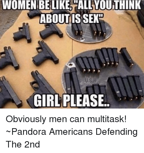 girl please: WOMEN BE LIKE, ALWOUTHINK  ABOUT IS SEXo  GIRL PLEASE Obviously men can multitask!  ~Pandora   Americans Defending The 2nd
