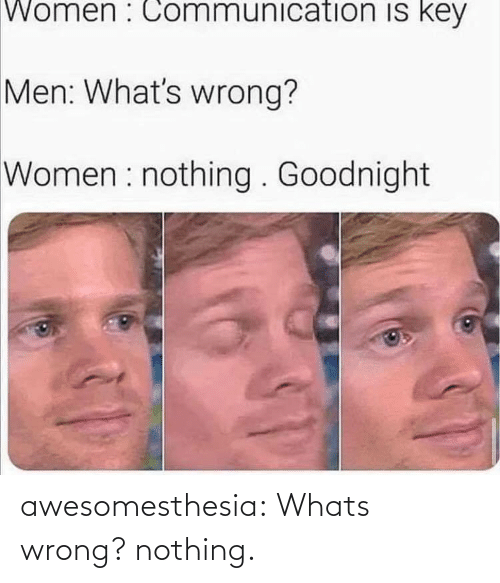communication: Women : Communication is key  Men: What's wrong?  Women : nothing . Goodnight awesomesthesia:  Whats wrong? nothing.