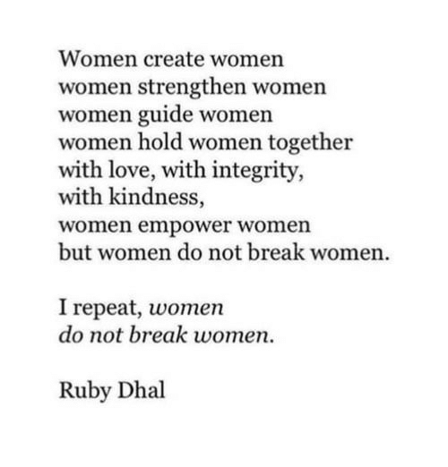 Love, Break, and Integrity: Women create women  women strengthen women  women guide women  women hold women together  with love, with integrity,  with kindness,  women empower women  but women do not break women.  I repeat, women  do not break women.  Ruby Dhal