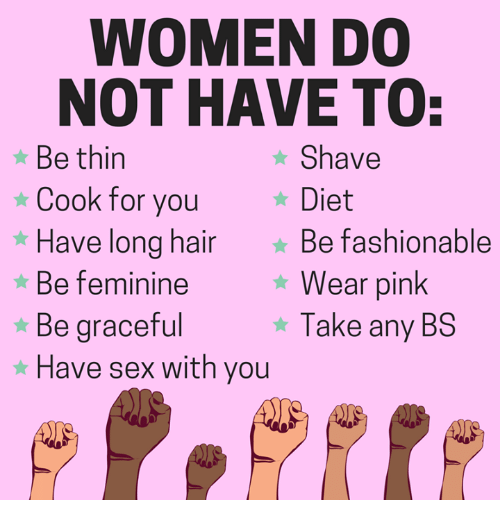 Memes, Sex, and Hair: WOMEN DO  NOT HAVE TO:  Be thin  Cook for you  Shave  Diet  *Have long  hair Be fashionable  Wear pink  Take any BS  Be feminine  * Be graceful  * Have sex with you