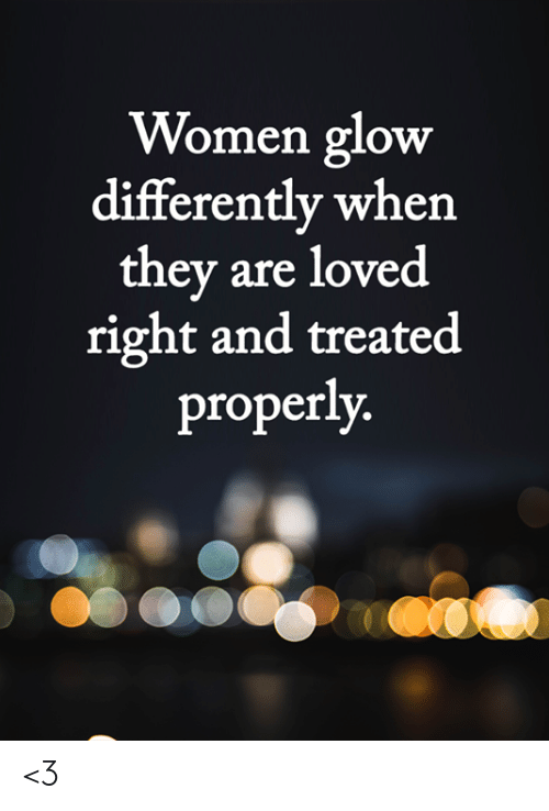 Memes, Women, and 🤖: Women glow  differently when  they are loved  right and treated  properly. <3